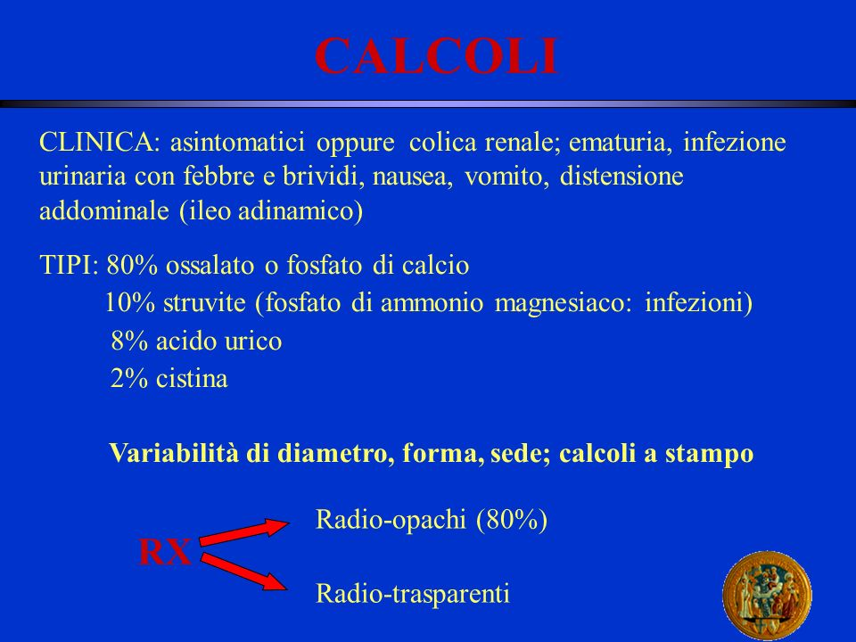 CALCOLI CLINICA: asintomatici oppure colica renale; ematuria, infezione urinaria con febbre e brividi, nausea, vomito, distensione addominale (ileo ad