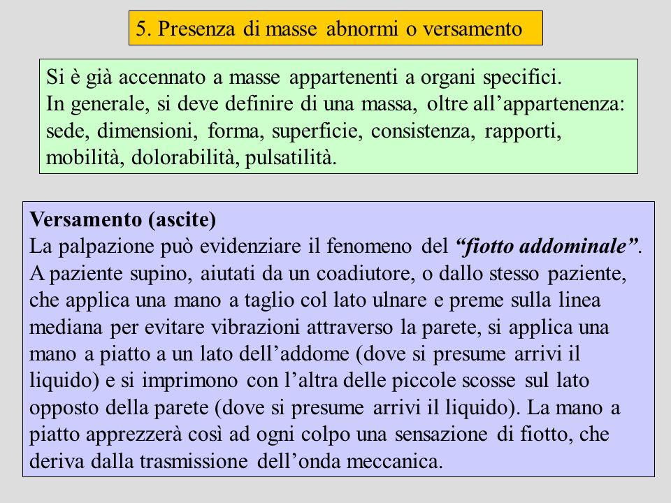 5. Presenza di masse abnormi o versamento Versamento (ascite) La palpazione può evidenziare il fenomeno del fiotto addominale. A paziente supino, aiut