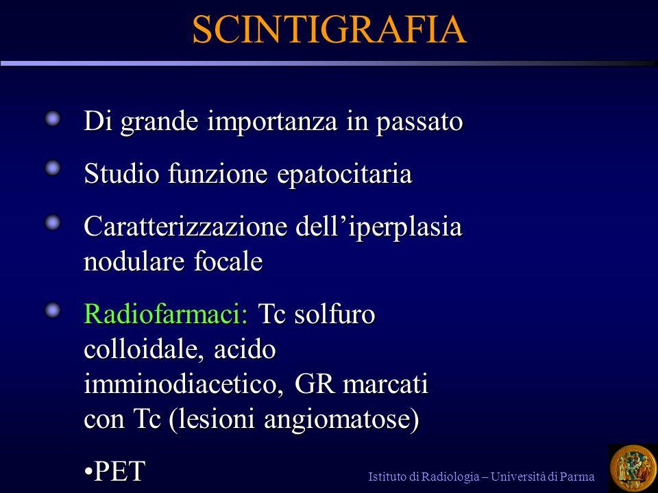 Istituto di Radiologia – Università di Parma SCINTIGRAFIA Di grande importanza in passato Studio funzione epatocitaria Caratterizzazione delliperplasia nodulare focale Radiofarmaci: Tc solfuro colloidale, acido imminodiacetico, GR marcati con Tc (lesioni angiomatose) PETPET