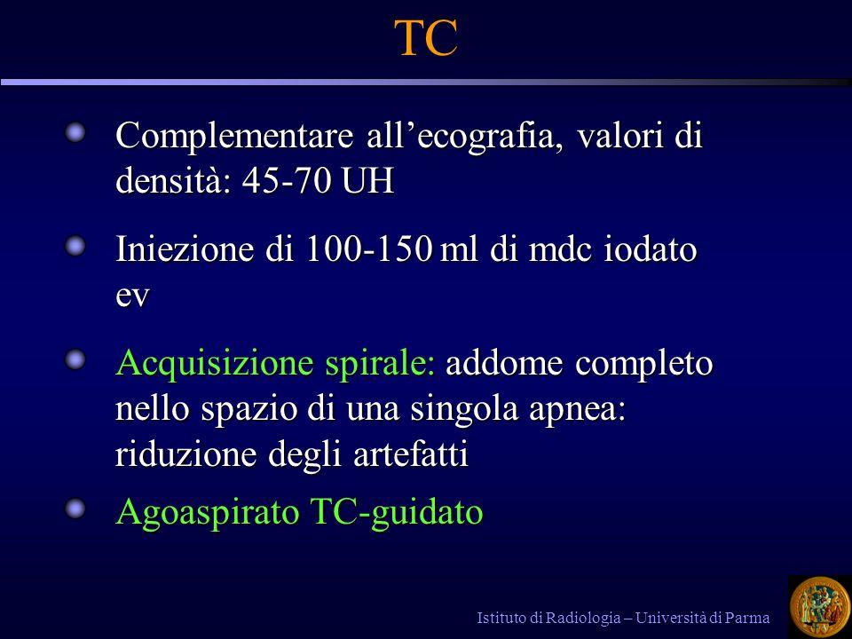 Istituto di Radiologia – Università di Parma TC Complementare allecografia, valori di densità: 45-70 UH Iniezione di 100-150 ml di mdc iodato ev Acqui