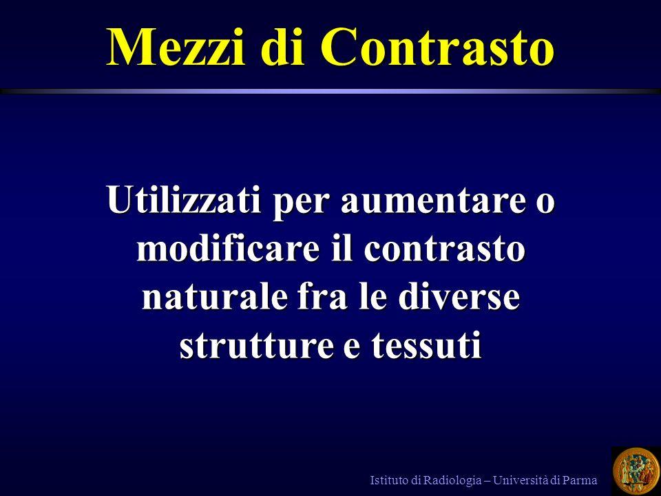 Istituto di Radiologia – Università di Parma Mezzi di Contrasto Utilizzati per aumentare o modificare il contrasto naturale fra le diverse strutture e