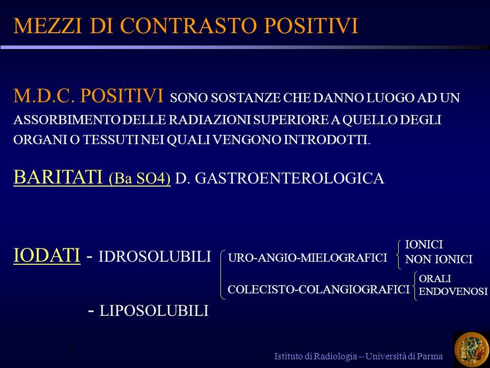 MEZZI DI CONTRASTO POSITIVI Istituto di Radiologia – Università di Parma ELEVATA RADIO-OPACITA - GARANTITA DAL CONTENUTO IN ELEMENTI AD ALTO NUMERO ATOMICO = ELEVATO ASOORBIMENTO DI RAGGI X BUONA TOLLERABILITA - IL M.D.C.