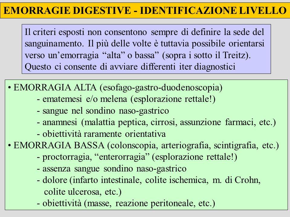 EMORRAGIE DIGESTIVE - IDENTIFICAZIONE LIVELLO EMORRAGIA ALTA (esofago-gastro-duodenoscopia) - ematemesi e/o melena (esplorazione rettale!) - sangue nel sondino naso-gastrico - anamnesi (malattia peptica, cirrosi, assunzione farmaci, etc.) - obiettività raramente orientativa EMORRAGIA BASSA (colonscopia, arteriografia, scintigrafia, etc.) - proctorragia, enterorragia (esplorazione rettale!) - assenza sangue sondino naso-gastrico - dolore (infarto intestinale, colite ischemica, m.
