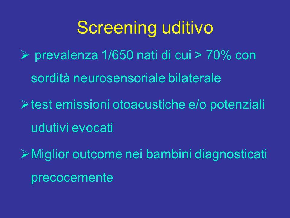 Screening uditivo prevalenza 1/650 nati di cui > 70% con sordità neurosensoriale bilaterale test emissioni otoacustiche e/o potenziali udutivi evocati Miglior outcome nei bambini diagnosticati precocemente