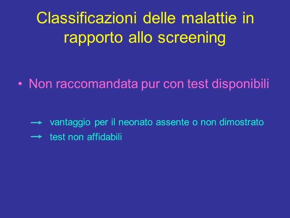 Classificazioni delle malattie in rapporto allo screening Non raccomandata pur con test disponibili vantaggio per il neonato assente o non dimostrato test non affidabili