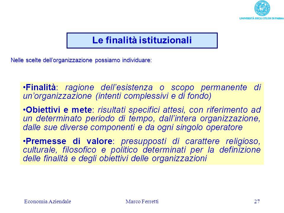 Economia AziendaleMarco Ferretti27 Le finalità istituzionali Finalità: ragione dellesistenza o scopo permanente di unorganizzazione (intenti complessi