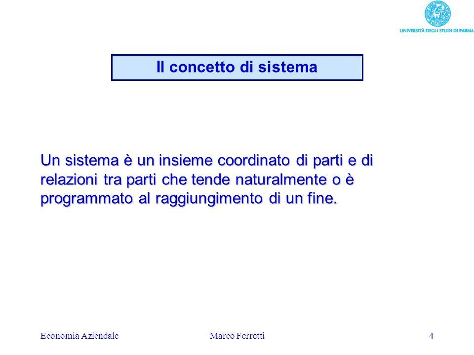 Economia AziendaleMarco Ferretti4 Un sistema è un insieme coordinato di parti e di relazioni tra parti che tende naturalmente o è programmato al raggi
