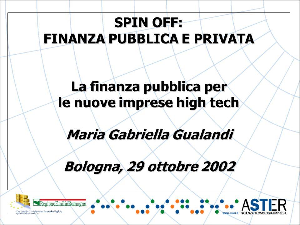 SPIN OFF: FINANZA PUBBLICA E PRIVATA La finanza pubblica per le nuove imprese high tech Maria Gabriella Gualandi Bologna, 29 ottobre 2002