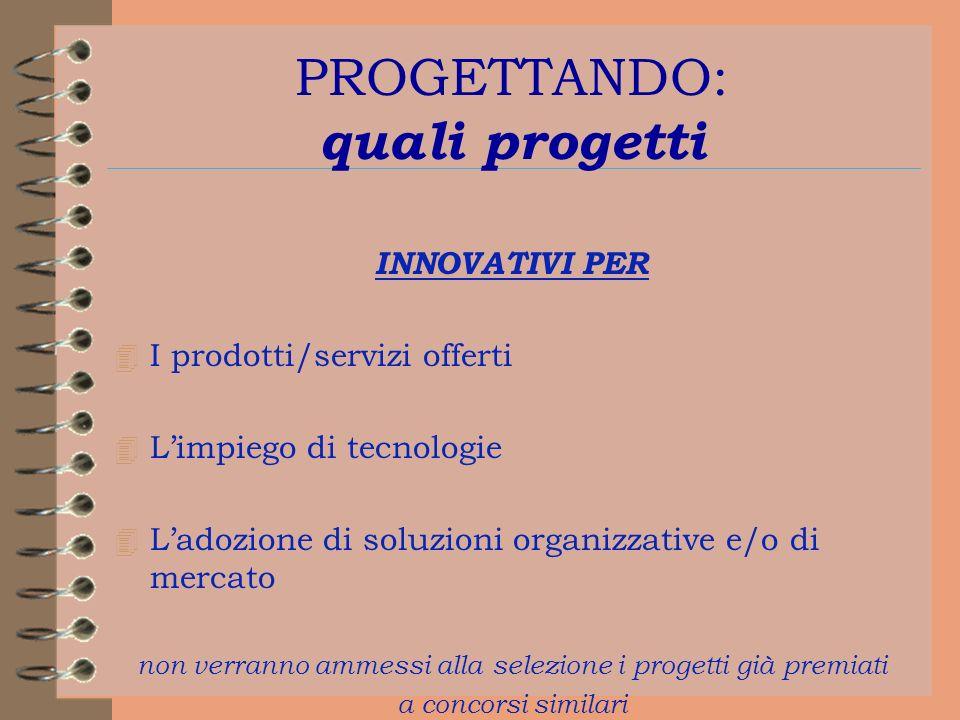 PROGETTANDO: quali progetti INNOVATIVI PER 4 I prodotti/servizi offerti 4 Limpiego di tecnologie 4 Ladozione di soluzioni organizzative e/o di mercato non verranno ammessi alla selezione i progetti già premiati a concorsi similari