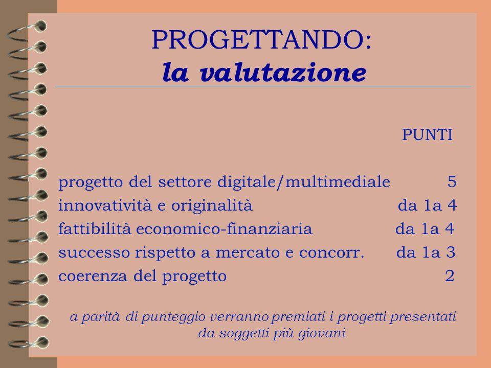 PROGETTANDO: la valutazione PUNTI progetto del settore digitale/multimediale 5 innovatività e originalità da 1a 4 fattibilità economico-finanziaria da 1a 4 successo rispetto a mercato e concorr.