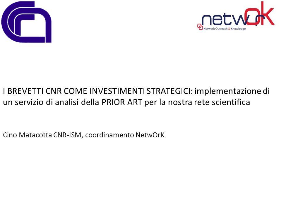 I BREVETTI CNR COME INVESTIMENTI STRATEGICI: implementazione di un servizio di analisi della PRIOR ART per la nostra rete scientifica Cino Matacotta CNR-ISM, coordinamento NetwOrK