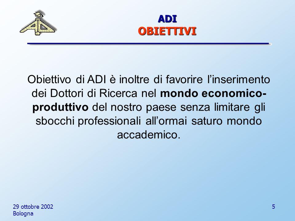 29 ottobre 2002 Bologna 5 Obiettivo di ADI è inoltre di favorire linserimento dei Dottori di Ricerca nel mondo economico- produttivo del nostro paese senza limitare gli sbocchi professionali allormai saturo mondo accademico.