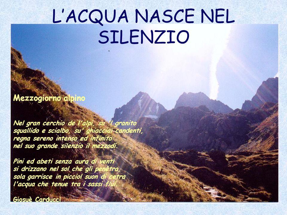 LACQUA NASCE NEL SILENZIO Mezzogiorno alpino Nel gran cerchio de l'alpi, su 'l granito squallido e scialbo, su' ghiacciai candenti, regna sereno inten