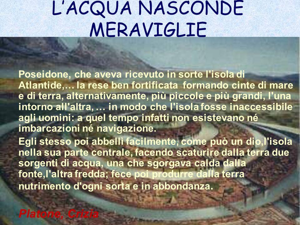 Poseidone, che aveva ricevuto in sorte l'isola di Atlantide,… la rese ben fortificata formando cinte di mare e di terra, alternativamente, più piccole