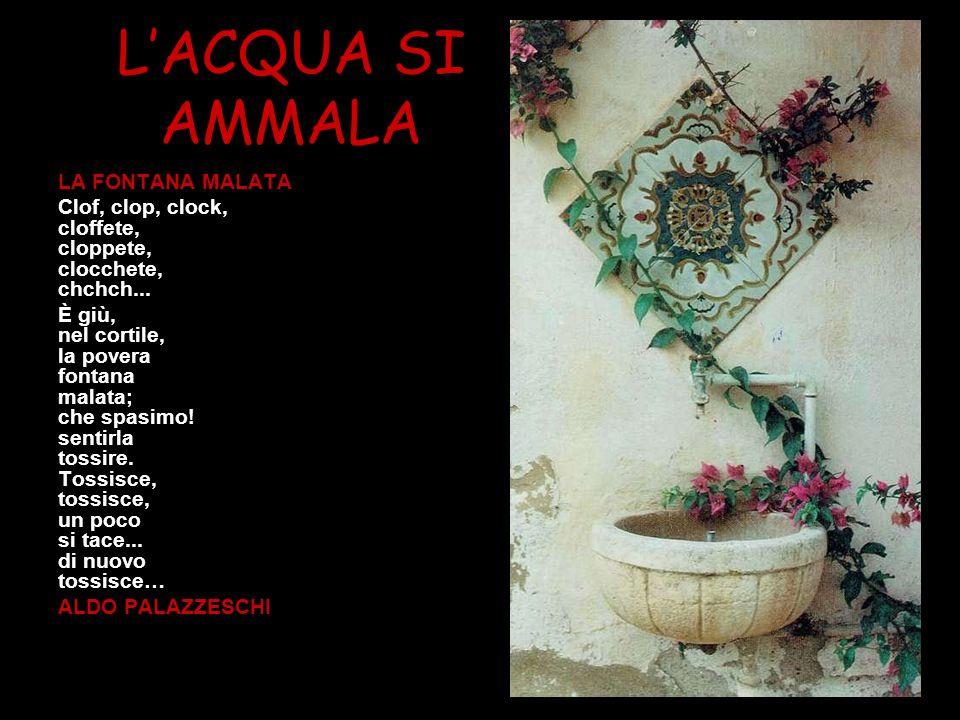 LACQUA SI AMMALA LA FONTANA MALATA Clof, clop, clock, cloffete, cloppete, clocchete, chchch... È giù, nel cortile, la povera fontana malata; che spasi