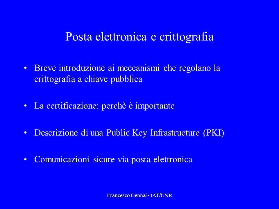 Francesco Gennai - IAT/CNR Posta elettronica e crittografia Breve introduzione ai meccanismi che regolano la crittografia a chiave pubblica La certificazione: perchè è importante Descrizione di una Public Key Infrastructure (PKI) Comunicazioni sicure via posta elettronica