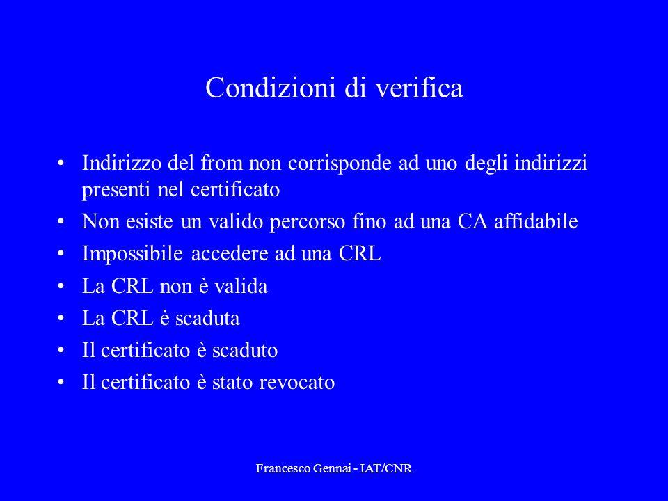 Francesco Gennai - IAT/CNR Condizioni di verifica Indirizzo del from non corrisponde ad uno degli indirizzi presenti nel certificato Non esiste un valido percorso fino ad una CA affidabile Impossibile accedere ad una CRL La CRL non è valida La CRL è scaduta Il certificato è scaduto Il certificato è stato revocato