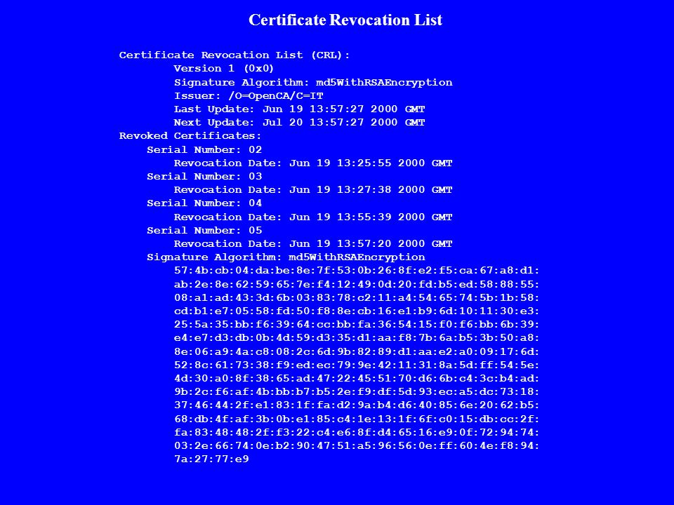 Certificate Revocation List (CRL): Version 1 (0x0) Signature Algorithm: md5WithRSAEncryption Issuer: /O=OpenCA/C=IT Last Update: Jun 19 13:57:27 2000 GMT Next Update: Jul 20 13:57:27 2000 GMT Revoked Certificates: Serial Number: 02 Revocation Date: Jun 19 13:25:55 2000 GMT Serial Number: 03 Revocation Date: Jun 19 13:27:38 2000 GMT Serial Number: 04 Revocation Date: Jun 19 13:55:39 2000 GMT Serial Number: 05 Revocation Date: Jun 19 13:57:20 2000 GMT Signature Algorithm: md5WithRSAEncryption 57:4b:cb:04:da:be:8e:7f:53:0b:26:8f:e2:f5:ca:67:a8:d1: ab:2e:8e:62:59:65:7e:f4:12:49:0d:20:fd:b5:ed:58:88:55: 08:a1:ad:43:3d:6b:03:83:78:c2:11:a4:54:65:74:5b:1b:58: cd:b1:e7:05:58:fd:50:f8:8e:cb:16:e1:b9:6d:10:11:30:e3: 25:5a:35:bb:f6:39:64:cc:bb:fa:36:54:15:f0:f6:bb:6b:39: e4:e7:d3:db:0b:4d:59:d3:35:d1:aa:f8:7b:6a:b5:3b:50:a8: 8e:06:a9:4a:c8:08:2c:6d:9b:82:89:d1:aa:e2:a0:09:17:6d: 52:8c:61:73:38:f9:ed:ec:79:9e:42:11:31:8a:5d:ff:54:5e: 4d:30:a0:8f:38:65:ad:47:22:45:51:70:d6:6b:c4:3c:b4:ad: 9b:2c:f6:af:4b:bb:b7:b5:2e:f9:df:5d:93:ec:a5:dc:73:18: 37:46:44:2f:e1:83:1f:fa:d2:9a:b4:d6:40:85:6e:20:62:b5: 68:db:4f:af:3b:0b:e1:85:c4:1e:13:1f:6f:c0:15:db:cc:2f: fa:83:48:48:2f:f3:22:c4:e6:8f:d4:65:16:e9:0f:72:94:74: 03:2e:66:74:0e:b2:90:47:51:a5:96:56:0e:ff:60:4e:f8:94: 7a:27:77:e9 Certificate Revocation List