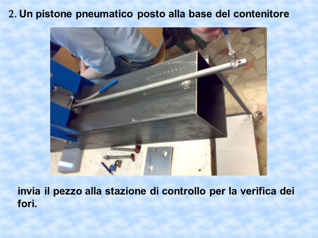 2. Un pistone pneumatico posto alla base del contenitore invia il pezzo alla stazione di controllo per la verifica dei fori.