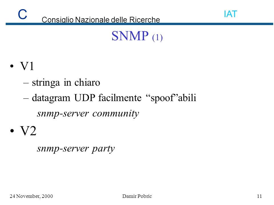 C Consiglio Nazionale delle Ricerche IAT 1124 November, 2000Damir Pobric SNMP (1) V1 –stringa in chiaro –datagram UDP facilmente spoofabili snmp-server community V2 snmp-server party