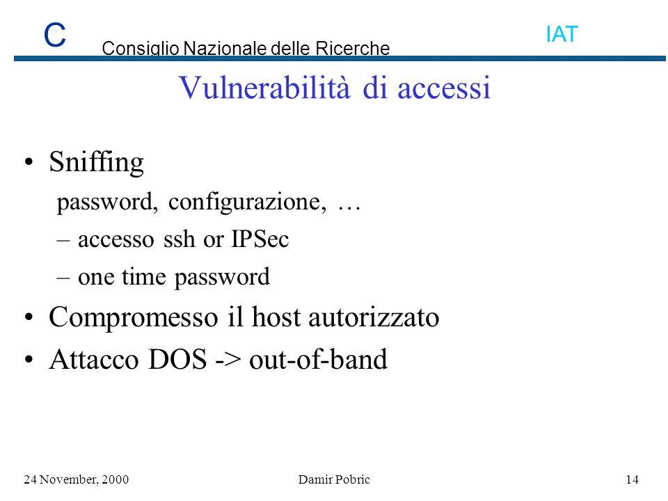 C Consiglio Nazionale delle Ricerche IAT 1424 November, 2000Damir Pobric Vulnerabilità di accessi Sniffing password, configurazione, … –accesso ssh or IPSec –one time password Compromesso il host autorizzato Attacco DOS -> out-of-band