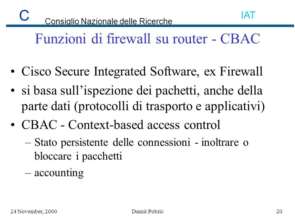 C Consiglio Nazionale delle Ricerche IAT 2024 November, 2000Damir Pobric Funzioni di firewall su router - CBAC Cisco Secure Integrated Software, ex Firewall si basa sullispezione dei pachetti, anche della parte dati (protocolli di trasporto e applicativi) CBAC - Context-based access control –Stato persistente delle connessioni - inoltrare o bloccare i pacchetti –accounting