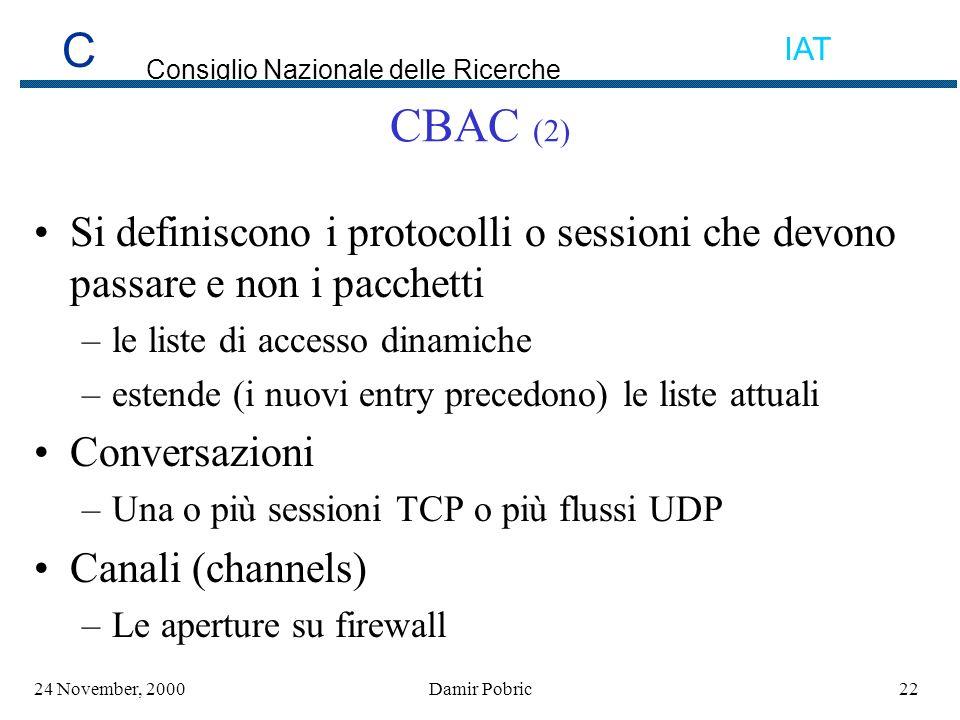 C Consiglio Nazionale delle Ricerche IAT 2224 November, 2000Damir Pobric CBAC (2) Si definiscono i protocolli o sessioni che devono passare e non i pacchetti –le liste di accesso dinamiche –estende (i nuovi entry precedono) le liste attuali Conversazioni –Una o più sessioni TCP o più flussi UDP Canali (channels) –Le aperture su firewall