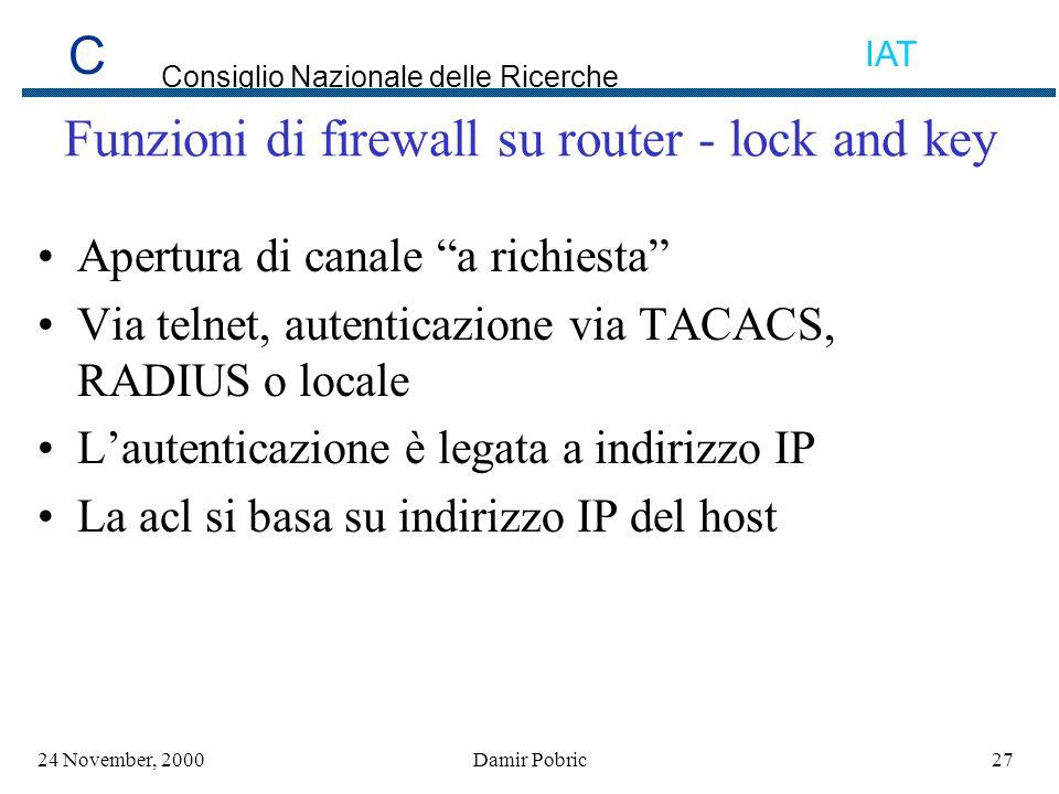 C Consiglio Nazionale delle Ricerche IAT 2724 November, 2000Damir Pobric Funzioni di firewall su router - lock and key Apertura di canale a richiesta Via telnet, autenticazione via TACACS, RADIUS o locale Lautenticazione è legata a indirizzo IP La acl si basa su indirizzo IP del host