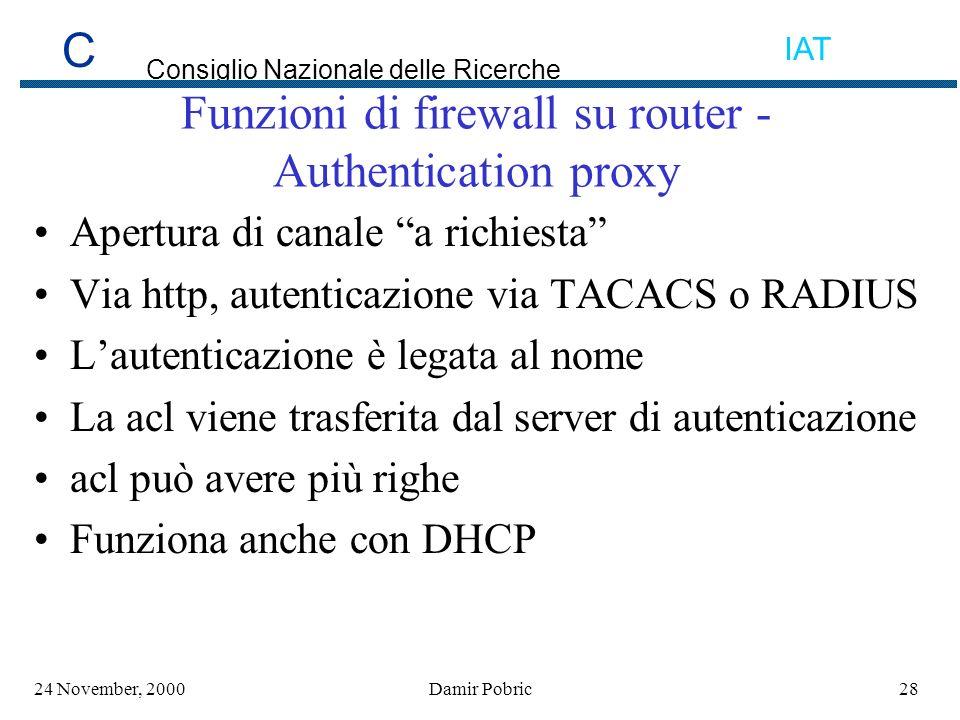 C Consiglio Nazionale delle Ricerche IAT 2824 November, 2000Damir Pobric Funzioni di firewall su router - Authentication proxy Apertura di canale a richiesta Via http, autenticazione via TACACS o RADIUS Lautenticazione è legata al nome La acl viene trasferita dal server di autenticazione acl può avere più righe Funziona anche con DHCP