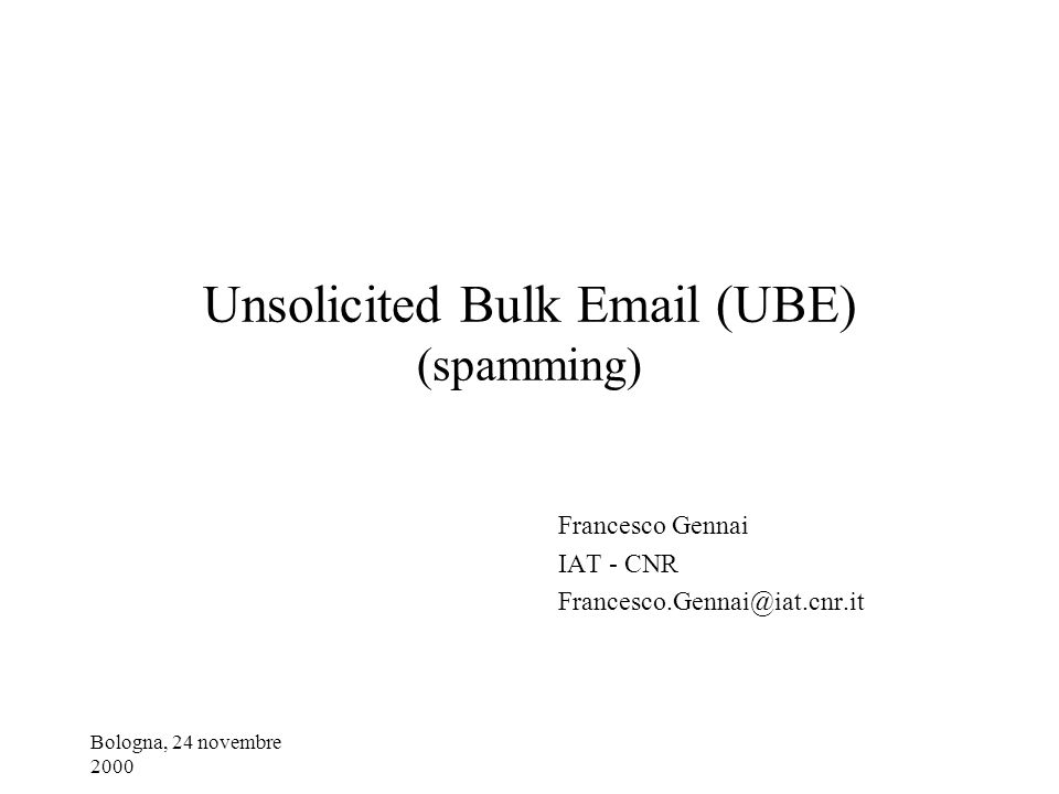 Bologna, 24 novembre 2000 Unsolicited Bulk Email (UBE) (spamming) Francesco Gennai IAT - CNR Francesco.Gennai@iat.cnr.it