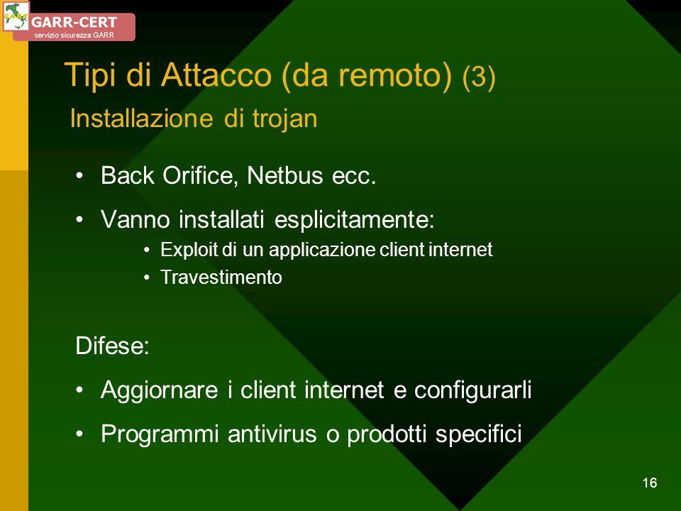 16 Tipi di Attacco (da remoto) (3) Back Orifice, Netbus ecc. Vanno installati esplicitamente: Exploit di un applicazione client internet Travestimento