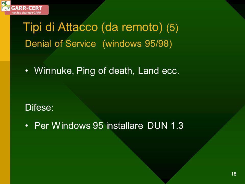 18 Tipi di Attacco (da remoto) (5) Winnuke, Ping of death, Land ecc. Difese: Per Windows 95 installare DUN 1.3 Denial of Service (windows 95/98)