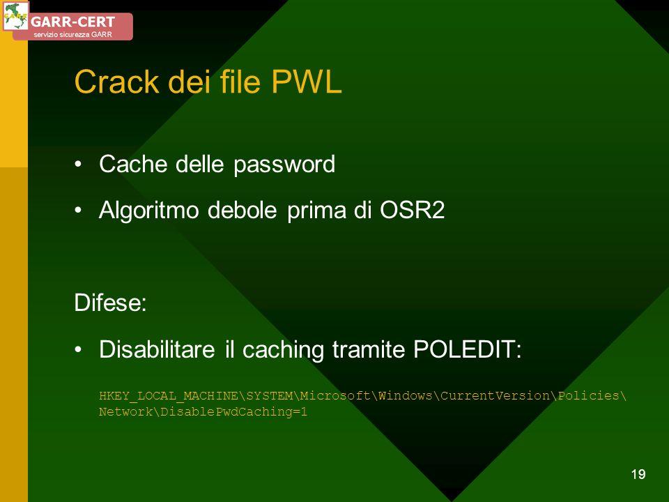 19 Crack dei file PWL Cache delle password Algoritmo debole prima di OSR2 Difese: Disabilitare il caching tramite POLEDIT: HKEY_LOCAL_MACHINE\SYSTEM\M