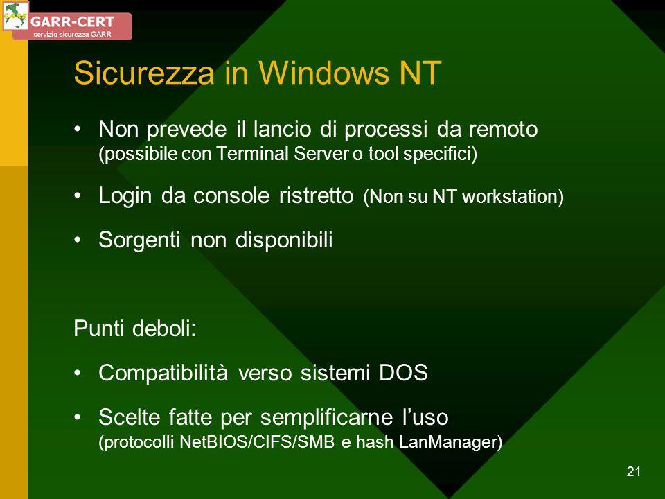 21 Sicurezza in Windows NT Non prevede il lancio di processi da remoto (possibile con Terminal Server o tool specifici) Login da console ristretto (No