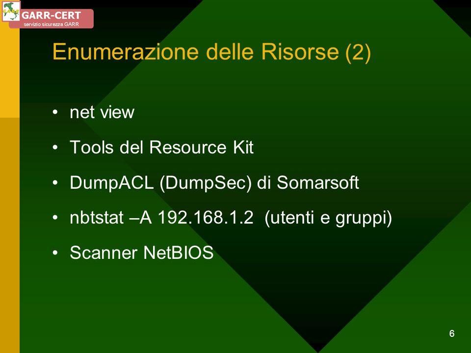 6 net view Tools del Resource Kit DumpACL (DumpSec) di Somarsoft nbtstat –A 192.168.1.2 (utenti e gruppi) Scanner NetBIOS Enumerazione delle Risorse (