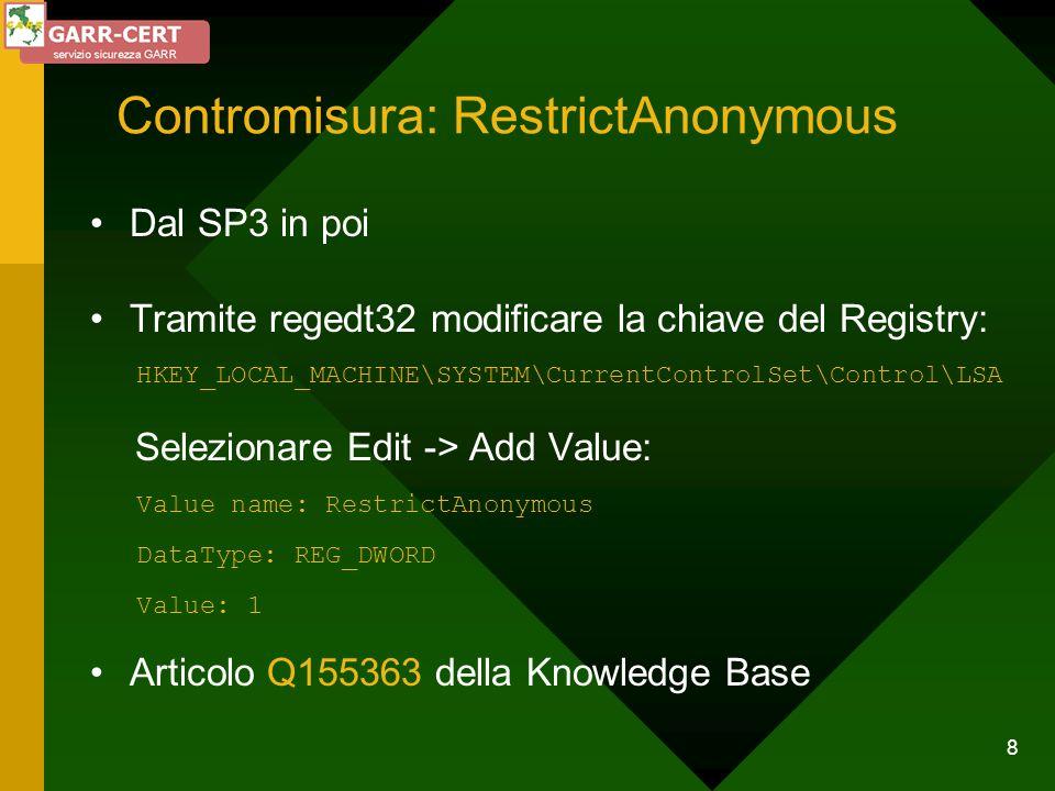 8 Contromisura: RestrictAnonymous Dal SP3 in poi Tramite regedt32 modificare la chiave del Registry: HKEY_LOCAL_MACHINE\SYSTEM\CurrentControlSet\Contr