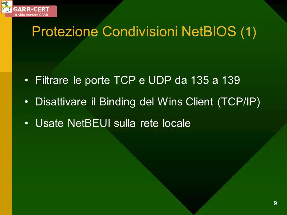 9 Protezione Condivisioni NetBIOS (1) Filtrare le porte TCP e UDP da 135 a 139 Disattivare il Binding del Wins Client (TCP/IP) Usate NetBEUI sulla ret