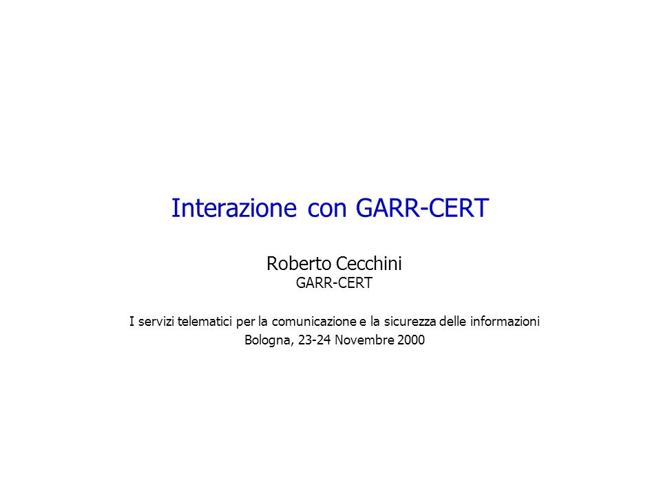 Interazione con GARR-CERT Roberto Cecchini GARR-CERT I servizi telematici per la comunicazione e la sicurezza delle informazioni Bologna, 23-24 Novembre 2000