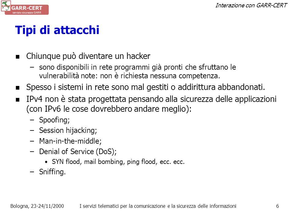 Interazione con GARR-CERT Bologna, 23-24/11/2000I servizi telematici per la comunicazione e la sicurezza delle informazioni6 Tipi di attacchi Chiunque può diventare un hacker –sono disponibili in rete programmi già pronti che sfruttano le vulnerabilità note: non è richiesta nessuna competenza.