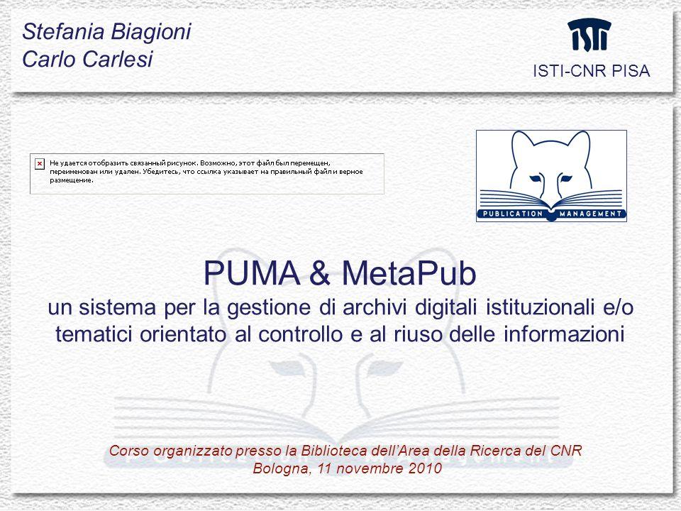 PUMA & MetaPub un sistema per la gestione di archivi digitali istituzionali e/o tematici orientato al controllo e al riuso delle informazioni Stefania Biagioni Carlo Carlesi ISTI-CNR PISA Corso organizzato presso la Biblioteca dellArea della Ricerca del CNR Bologna, 11 novembre 2010