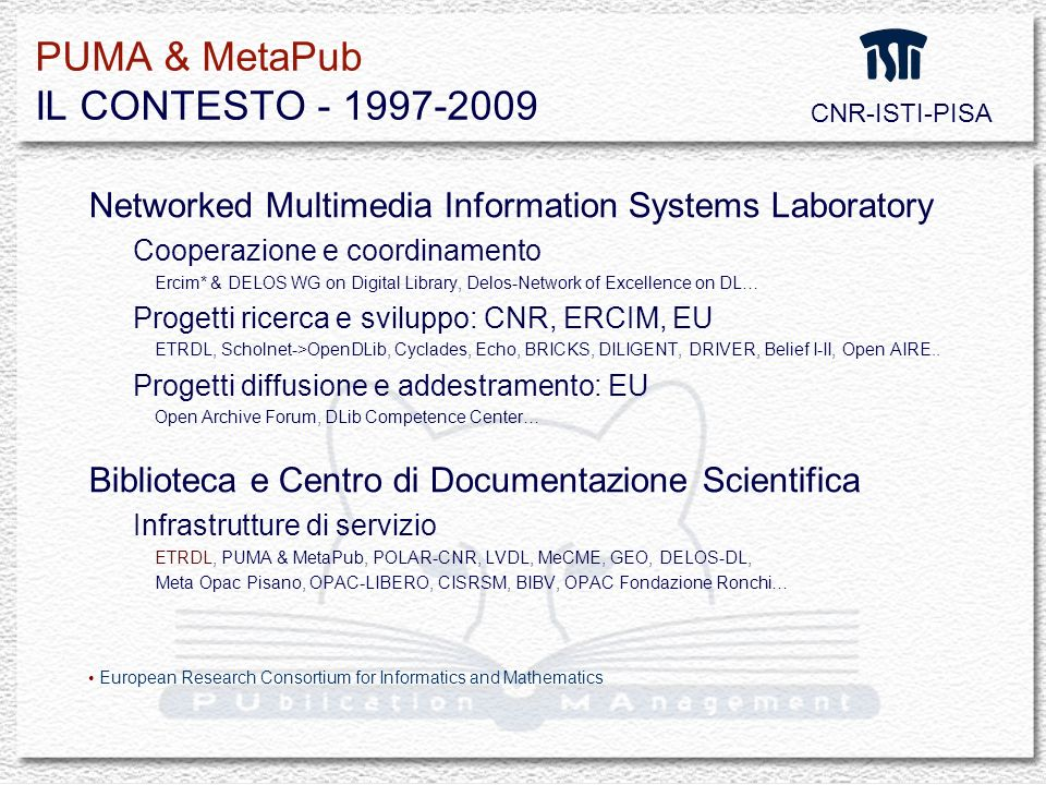 PUMA & MetaPub IL CONTESTO - 1997-2009 Networked Multimedia Information Systems Laboratory Cooperazione e coordinamento Ercim* & DELOS WG on Digital Library, Delos-Network of Excellence on DL… Progetti ricerca e sviluppo: CNR, ERCIM, EU ETRDL, Scholnet->OpenDLib, Cyclades, Echo, BRICKS, DILIGENT, DRIVER, Belief I-II, Open AIRE..