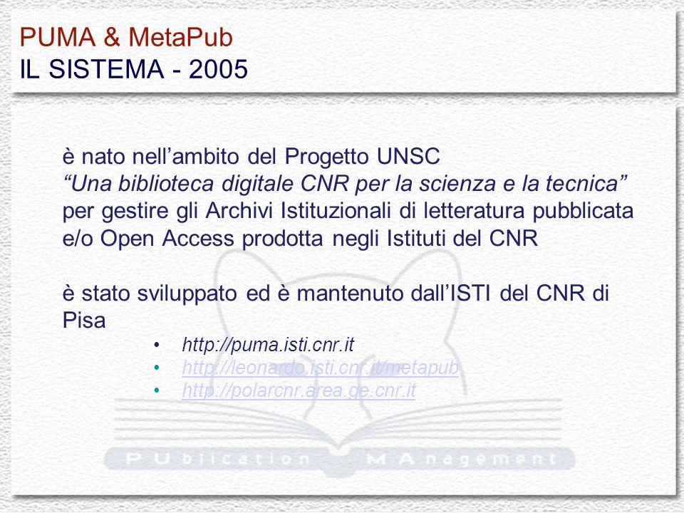 PUMA & MetaPub IL SISTEMA - 2005 è nato nellambito del Progetto UNSC Una biblioteca digitale CNR per la scienza e la tecnica per gestire gli Archivi Istituzionali di letteratura pubblicata e/o Open Access prodotta negli Istituti del CNR è stato sviluppato ed è mantenuto dallISTI del CNR di Pisa http://puma.isti.cnr.it http://leonardo.isti.cnr.it/metapub http://polarcnr.area.ge.cnr.it