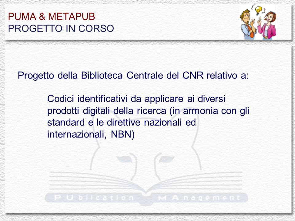 PUMA & METAPUB PROGETTO IN CORSO Progetto della Biblioteca Centrale del CNR relativo a: Codici identificativi da applicare ai diversi prodotti digitali della ricerca (in armonia con gli standard e le direttive nazionali ed internazionali, NBN)