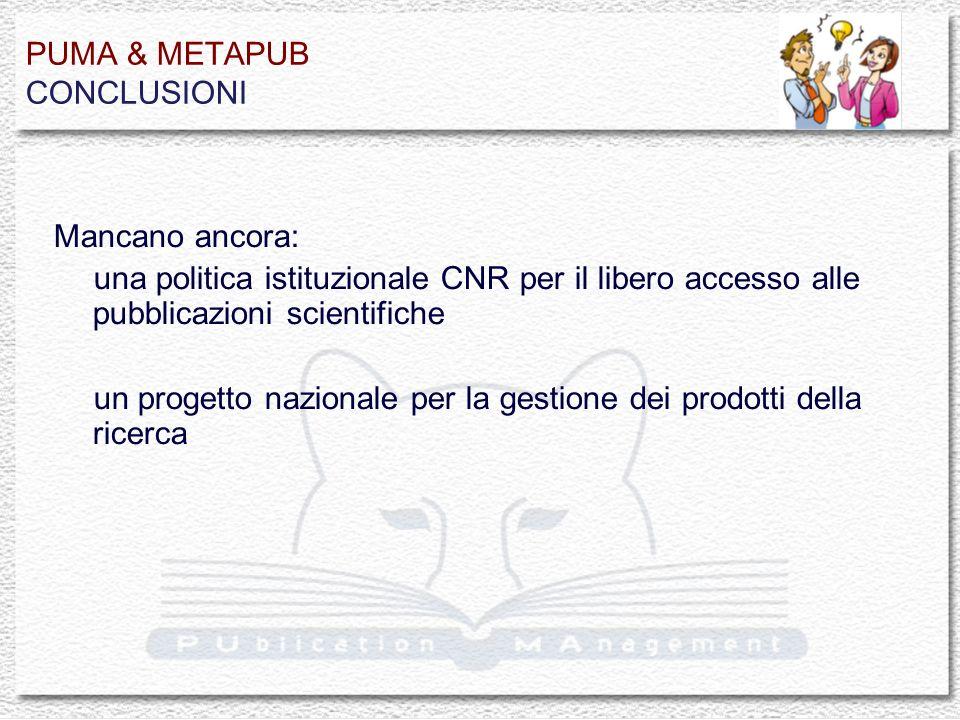 PUMA & METAPUB CONCLUSIONI Mancano ancora: una politica istituzionale CNR per il libero accesso alle pubblicazioni scientifiche un progetto nazionale