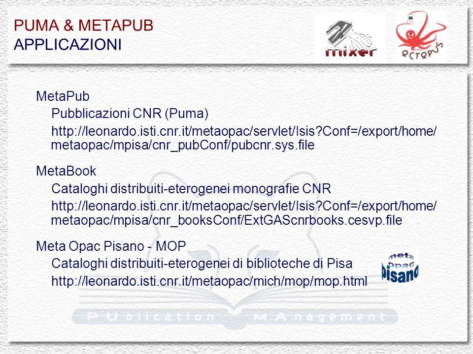 PUMA & METAPUB APPLICAZIONI MetaPub Pubblicazioni CNR (Puma) http://leonardo.isti.cnr.it/metaopac/servlet/Isis Conf=/export/home/ metaopac/mpisa/cnr_pubConf/pubcnr.sys.file MetaBook Cataloghi distribuiti-eterogenei monografie CNR http://leonardo.isti.cnr.it/metaopac/servlet/Isis Conf=/export/home/ metaopac/mpisa/cnr_booksConf/ExtGAScnrbooks.cesvp.file Meta Opac Pisano - MOP Cataloghi distribuiti-eterogenei di biblioteche di Pisa http://leonardo.isti.cnr.it/metaopac/mich/mop/mop.html
