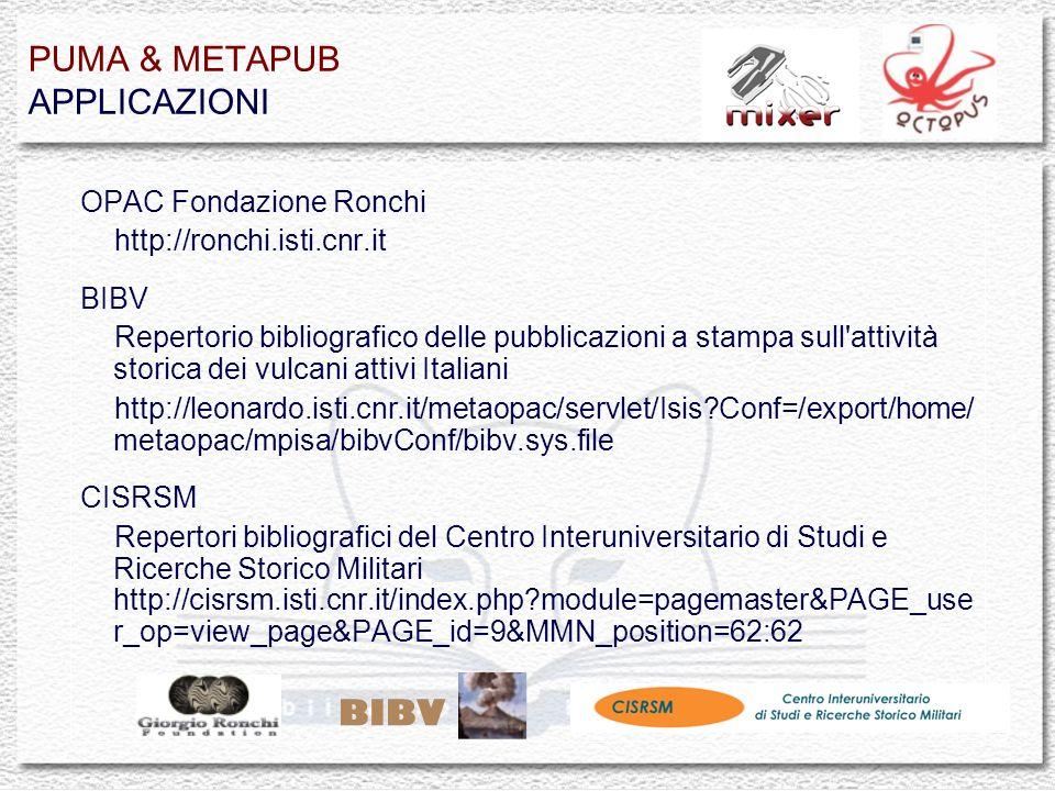 PUMA & METAPUB APPLICAZIONI OPAC Fondazione Ronchi http://ronchi.isti.cnr.it BIBV Repertorio bibliografico delle pubblicazioni a stampa sull attività storica dei vulcani attivi Italiani http://leonardo.isti.cnr.it/metaopac/servlet/Isis Conf=/export/home/ metaopac/mpisa/bibvConf/bibv.sys.file CISRSM Repertori bibliografici del Centro Interuniversitario di Studi e Ricerche Storico Militari http://cisrsm.isti.cnr.it/index.php module=pagemaster&PAGE_use r_op=view_page&PAGE_id=9&MMN_position=62:62 BIBV