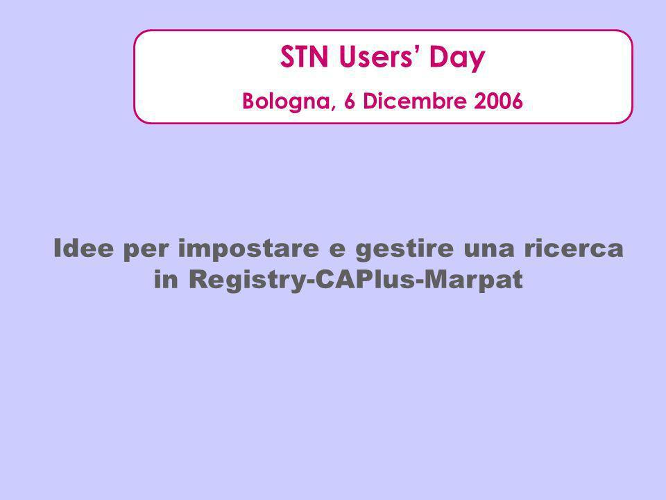 STN Users Day Bologna, 6 Dicembre 2006 Idee per impostare e gestire una ricerca in Registry-CAPlus-Marpat