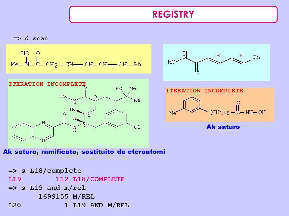 REGISTRY => d scan Ak saturo Ak saturo, ramificato, sostituito da eteroatomi => s L18/complete L19 112 L18/COMPLETE => s L19 and m/rel 1699155 M/REL L