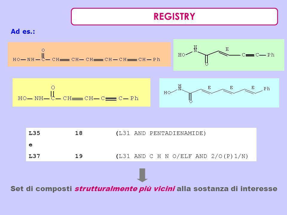 REGISTRY Ad es.: L35 18 (L31 AND PENTADIENAMIDE) e L37 19 (L31 AND C H N O/ELF AND 2/O(P)1/N) Set di composti strutturalmente più vicini alla sostanza