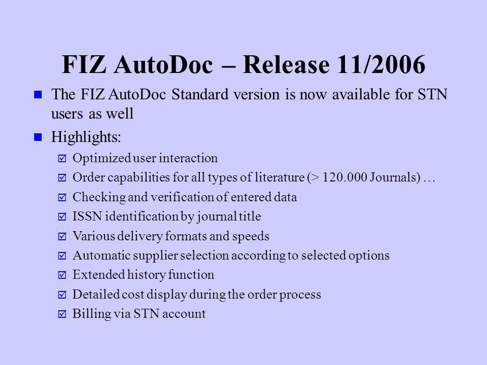 FIZ AutoDoc – Release 11/2006 The FIZ AutoDoc Standard version is now available for STN users as well Highlights: Optimized user interaction Order cap